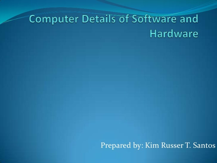Computer Details of Software and Hardware<br />Prepared by: Kim Russer T. Santos<br />
