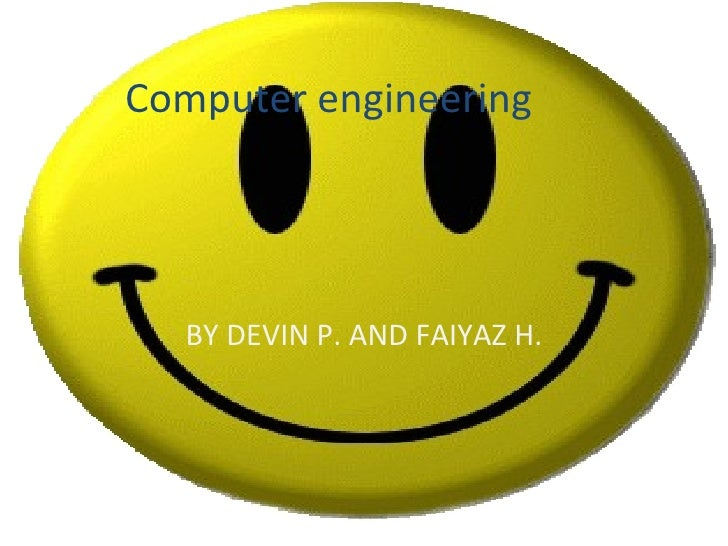 Computer engineering  BY DEVIN P. AND FAIYAZ H.
