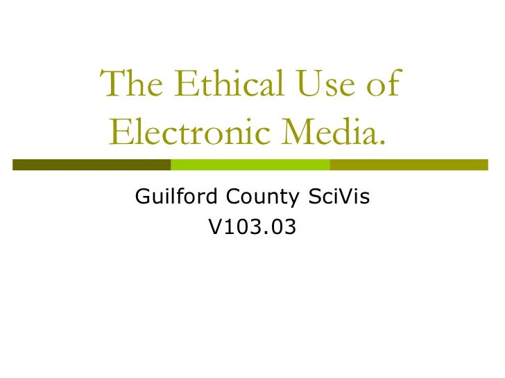 The Ethical Use ofElectronic Media.  Guilford County SciVis         V103.03