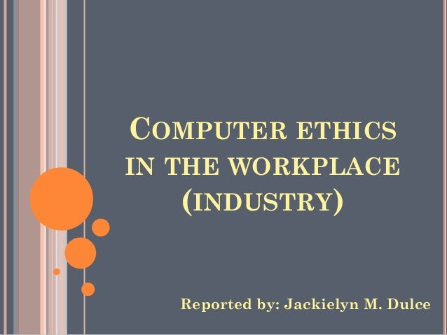 COMPUTER ETHICS IN THE WORKPLACE (INDUSTRY)  Reported by: Jackielyn M. Dulce
