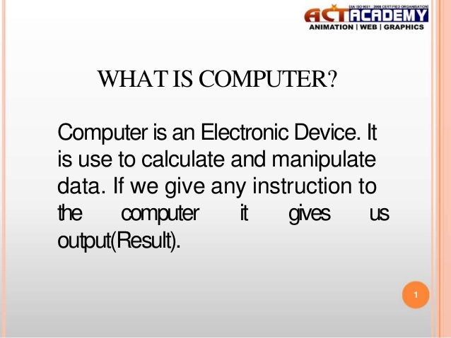 WHAT IS COMPUTER? Computer is an Electronic Device. It is use to calculate and manipulate data. If we give any instruction...