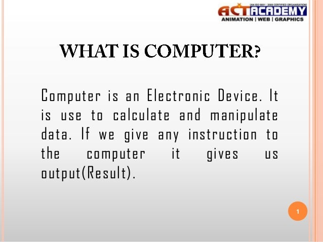 Computer is an Electronic Device. It is use to calculate and manipulate data. If we give any instruction to the computer i...