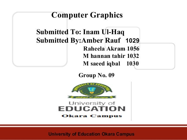 Computer Graphics Submitted To: Inam Ul-Haq Submitted By:Amber Rauf 1029 Raheela Akram 1056 , M hannan tahir 1032 M saeed ...