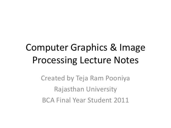 Computer Graphics & Image Processing Lecture Notes<br />Created by Teja Ram Pooniya<br />Rajasthan University<br />BCA Fin...