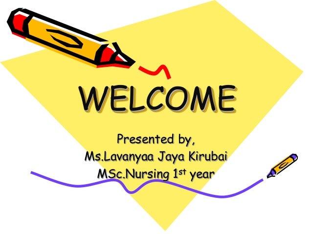 WELCOME Presented by, Ms.Lavanyaa Jaya Kirubai MSc.Nursing 1st year