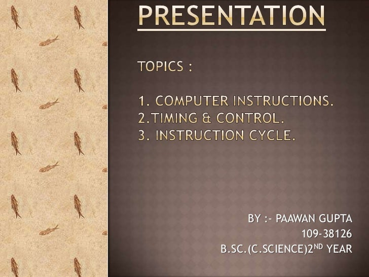 PRESENTATIONTOPICS :1. COMPUTER INSTRUCTIONS.2.TIMING & CONTROL.3. INSTRUCTION CYCLE.<br />BY :- PAAWAN GUPTA<br />109-381...