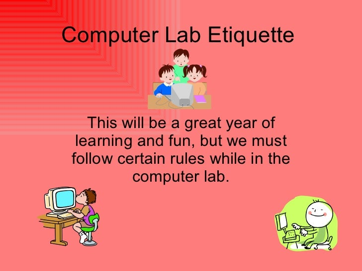 Computer Lab Etiquette This will be a great year of learning and fun, but we must follow certain rules while in the comput...