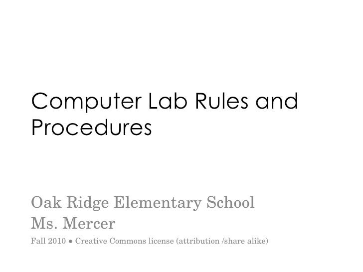 Computer Lab Rules and Procedures Oak Ridge Elementary School Ms. Mercer Fall 2010 ● Creative Commons license (attribution...