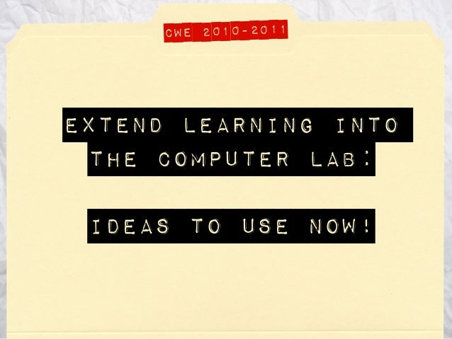 Extend Learning into the computer lab: ideas to use now! CWE 2010-2011