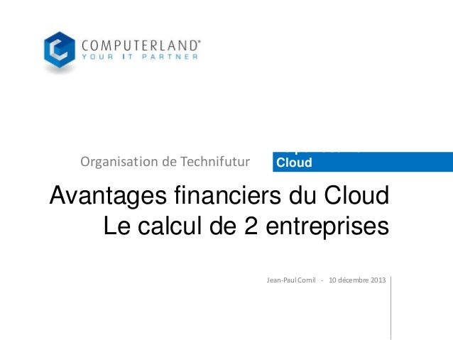 Organisation de Technifutur  Le point sur le Cloud  Avantages financiers du Cloud Le calcul de 2 entreprises Jean-Paul Cor...