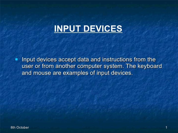 INPUT DEVICES <ul><li>Input devices accept data and instructions from the user or from another computer system. The keyboa...
