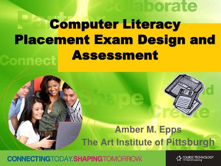 Computer Literacy Placement Exam Design and Assessment<br />Amber M. Epps<br />The Art Institute of Pittsburgh<br />