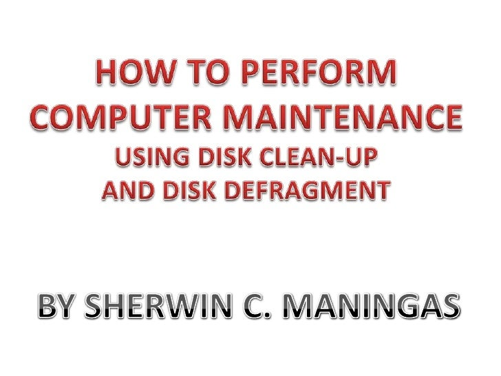 HOW TO PERFORM COMPUTER MAINTENANCE<br />USING DISK CLEAN-UP <br />AND DISK DEFRAGMENT<br />BY SHERWIN C. MANINGAS<br />