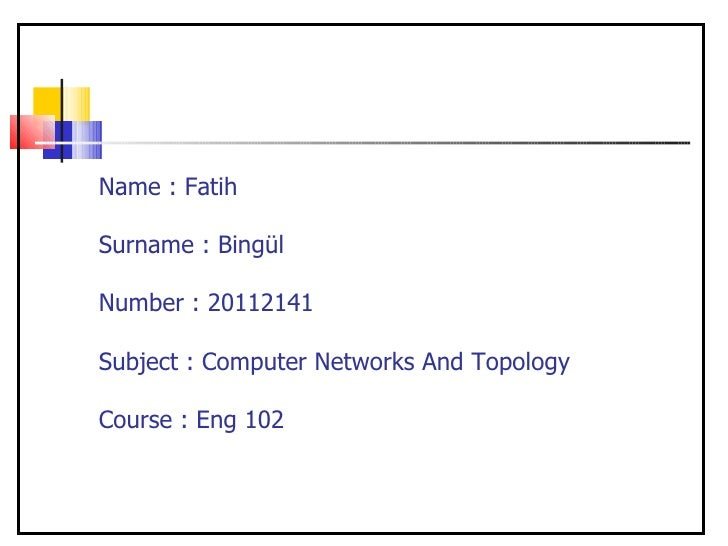 Name : FatihSurname : BingülNumber : 20112141Subject : Computer Networks And TopologyCourse : Eng 102