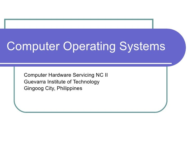 Computer Operating Systems Computer Hardware Servicing NC II Guevarra Institute of Technology Gingoog City, Philippines