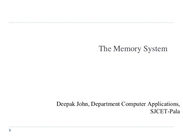 The Memory System Deepak John, Department Computer Applications, SJCET-Pala