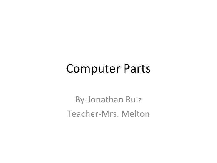 Computer Parts By-Jonathan Ruiz Teacher-Mrs. Melton