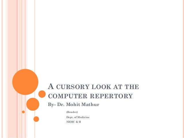 A CURSORY LOOK AT THE COMPUTER REPERTORY By- Dr. Mohit Mathur (Reader) Dept. of Medicine NHMC & H