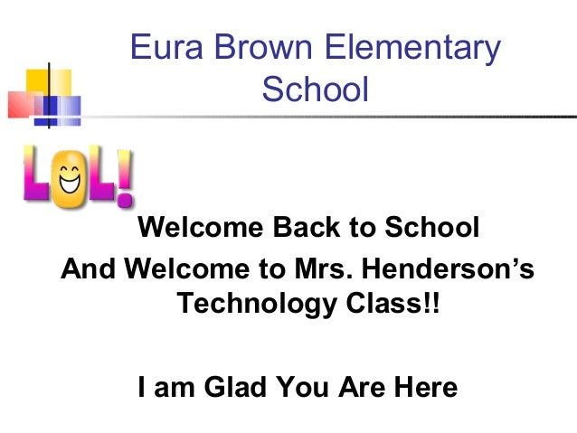 Eura Brown Elementary School Welcome Back to School And Welcome to Mrs. Henderson's Technology Class!! I am Glad You Are H...