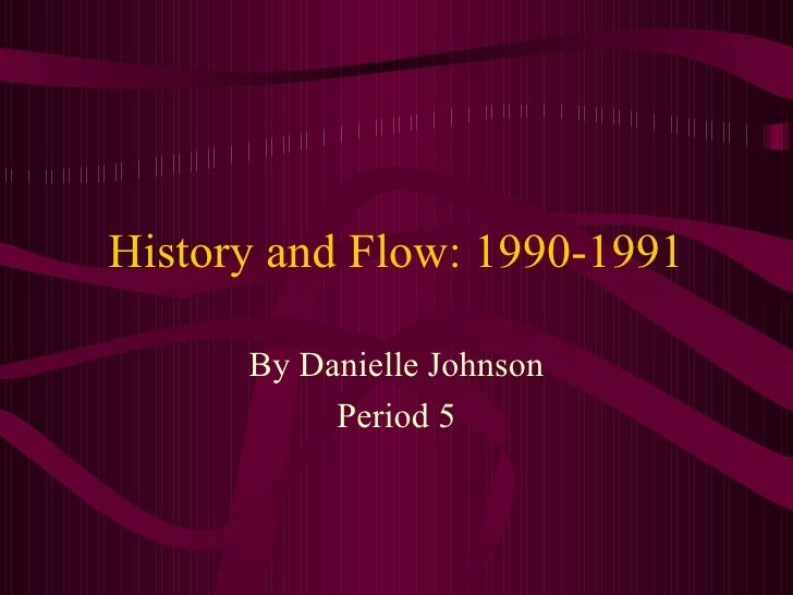 History and Flow: 1990-1991 By Danielle Johnson Period 5