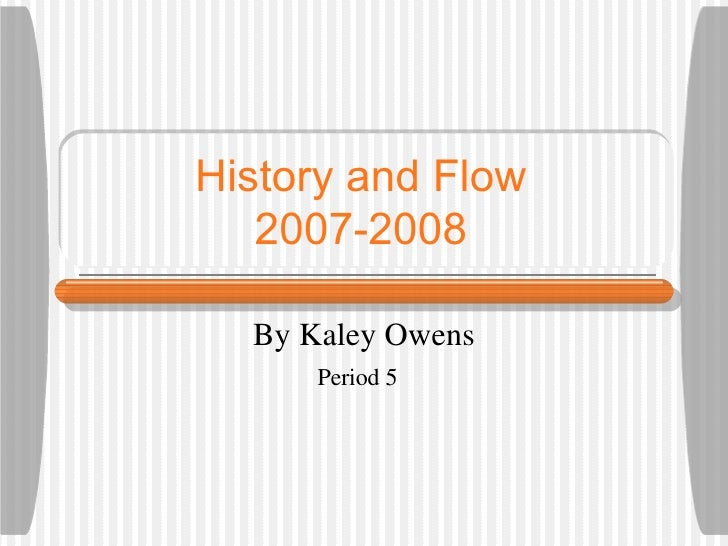 History and Flow 2007-2008 By Kaley Owens Period 5