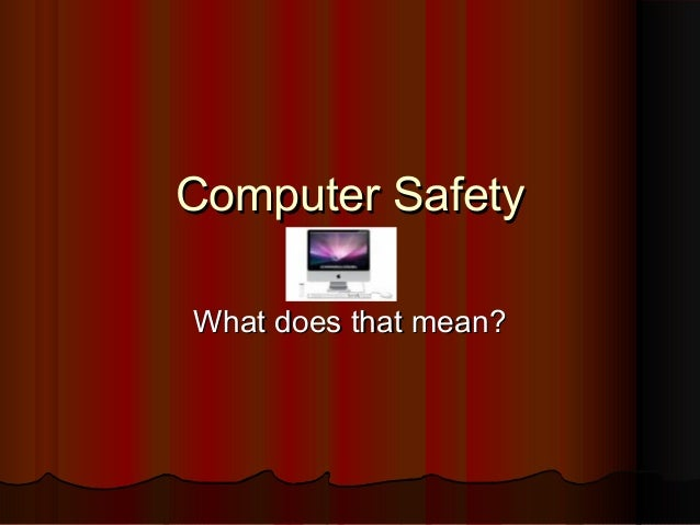 Computer SafetyComputer Safety What does that mean?What does that mean?