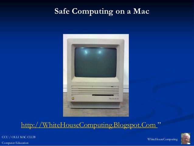 "Safe Computing on a Mac            http://WhiteHouseComputing.Blogspot.Com ""CCU / OLLI MAC CLUB                           ..."