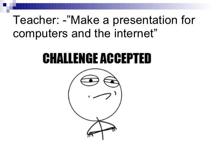 "Teacher: -""Make a presentation for computers and the internet"""