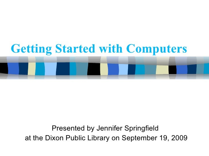 Getting Started with Computers Presented by Jennifer Springfield  at the Dixon Public Library on September 19, 2009