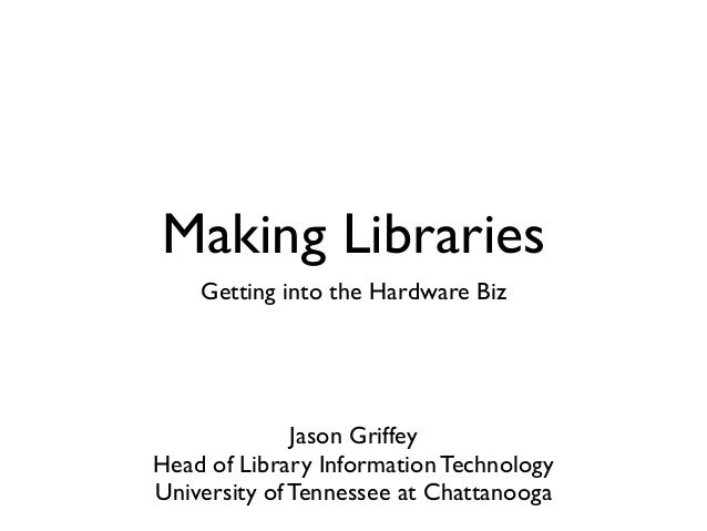 Making Libraries    Getting into the Hardware Biz              Jason GriffeyHead of Library Information TechnologyUniversi...
