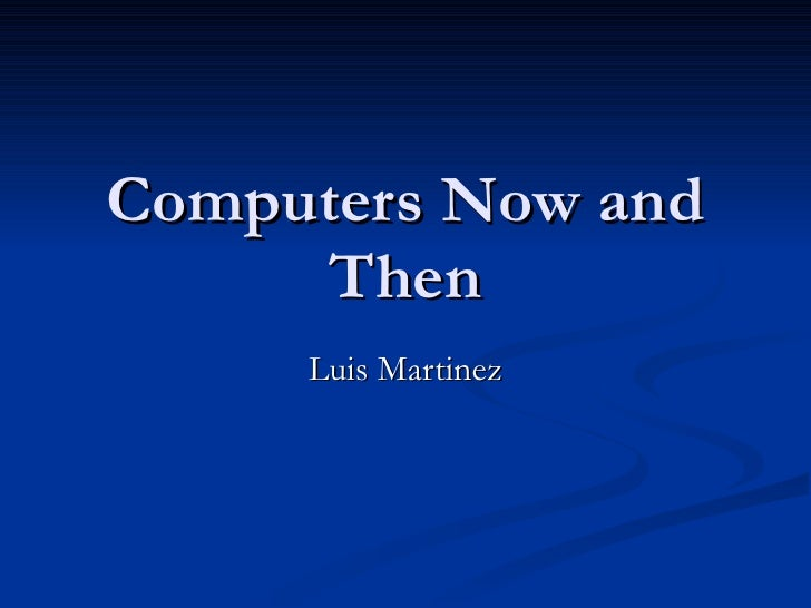 Computers Now and Then Luis Martinez