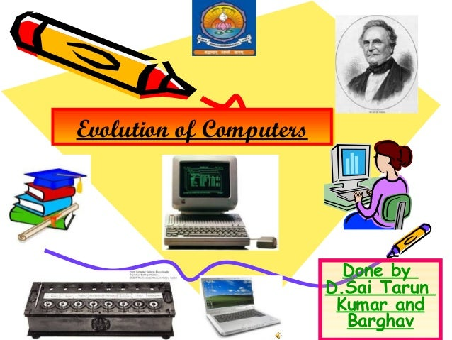Evolution of Computers  Done by D.Sai Tarun Kumar and Barghav