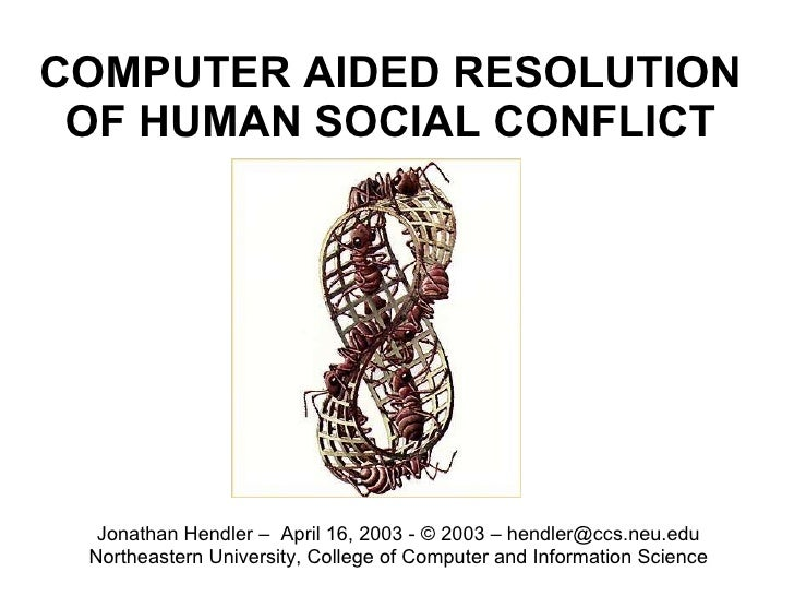 COMPUTER AIDED RESOLUTION OF HUMAN SOCIAL CONFLICT Jonathan Hendler –  April 16, 2003 - © 2003 – hendler@ccs.neu.edu North...