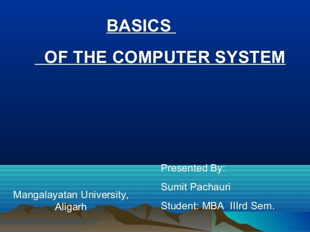 BASICS OF THE COMPUTER SYSTEM  Presented By: Mangalayatan University, Aligarh  Sumit Pachauri Student: MBA IIIrd Sem.