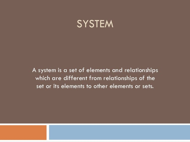 SYSTEM A system is a set of elements and relationships which are different from relationships of the set or its elements t...