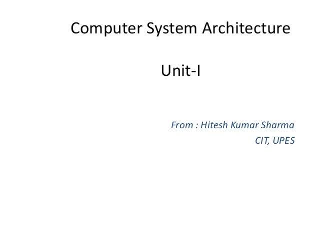 Computer System Architecture Unit-I From : Hitesh Kumar Sharma CIT, UPES