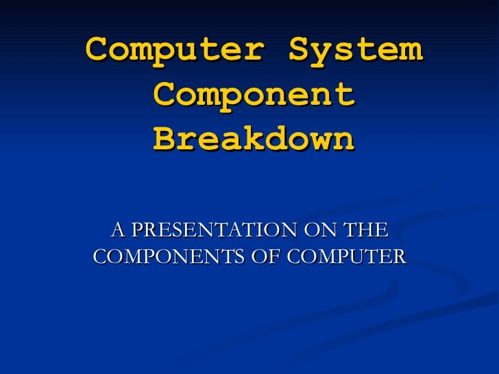 Computer System   Component   Breakdown A PRESENTATION ON THECOMPONENTS OF COMPUTER