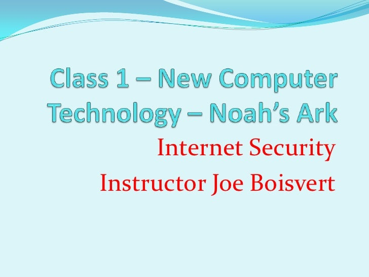Class 1 – New Computer Technology – Noah's Ark<br />Internet Security<br />Instructor Joe Boisvert<br />
