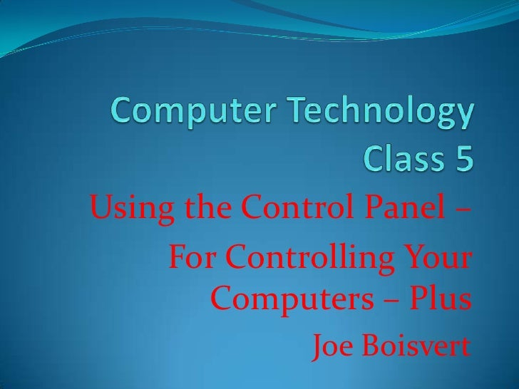 Computer Technology Class 5<br />Using the Control Panel – <br />For Controlling Your Computers – Plus<br />Joe Boisvert<b...