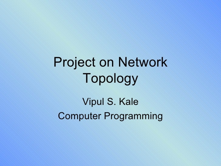 Project on Network Topology Vipul S. Kale Computer Programming