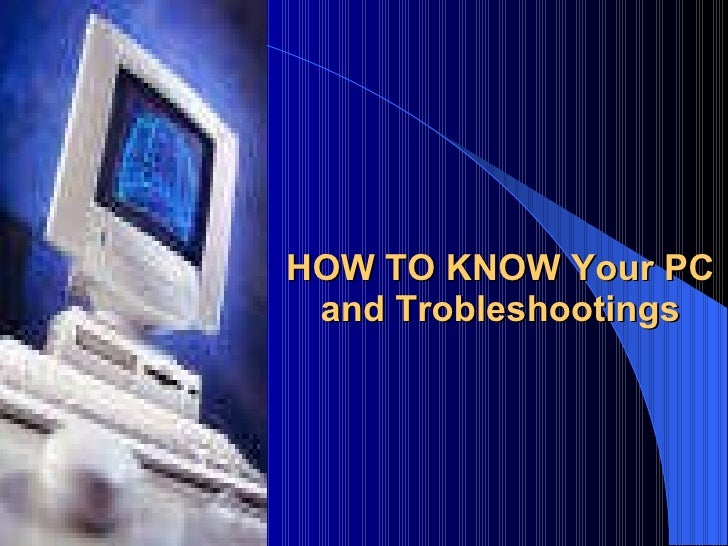 HOW TO KNOW Your PC and Trobleshootings