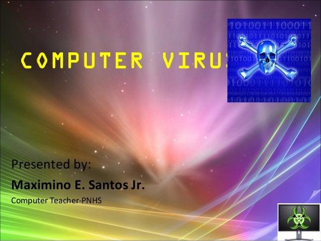 Presented by: Maximino E. Santos Jr. Computer Teacher-PNHS COMPUTER VIRUS