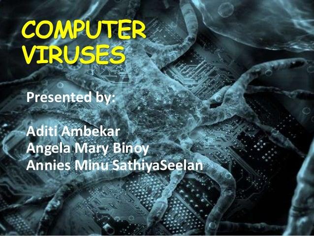 COMPUTER VIRUSES Presented by:  Aditi Ambekar Angela Mary Binoy Annies Minu SathiyaSeelan