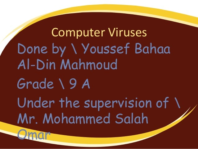 Computer VirusesDone by  Youssef BahaaAl-Din MahmoudGrade  9 AUnder the supervision of Mr. Mohammed SalahOmar