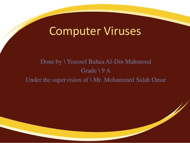 Computer VirusesDone by  Youssef Bahaa Al-Din MahmoudGrade  9 AUnder the supervision of  Mr. Mohammed Salah Omar