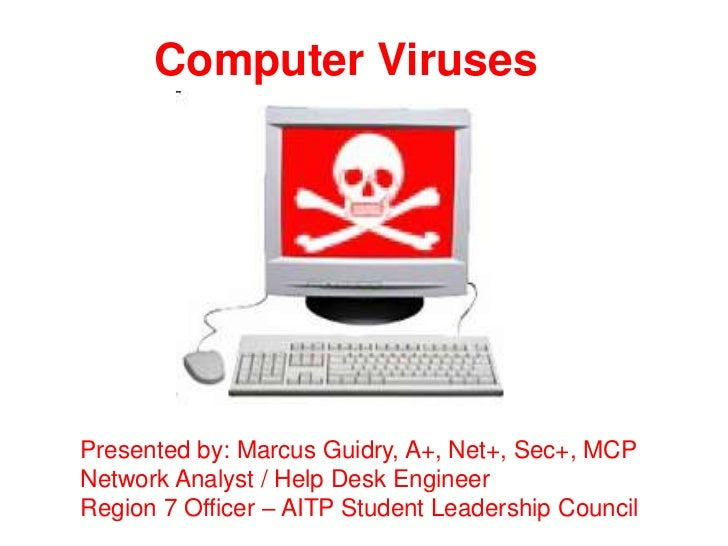 Computer VirusesPresented by: Marcus Guidry, A+, Net+, Sec+, MCPNetwork Analyst / Help Desk EngineerRegion 7 Officer – AIT...