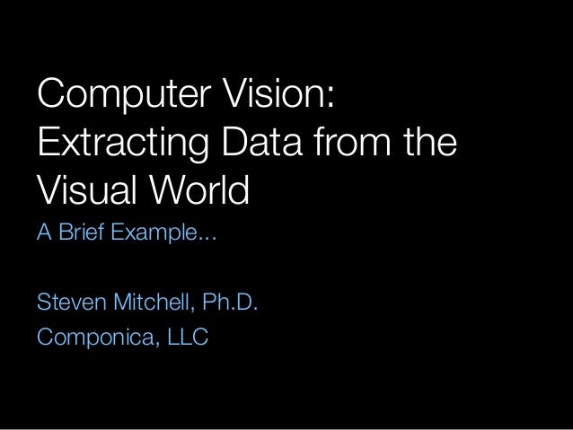 Computer Vision: Extracting Data from the Visual World A Brief Example... ! Steven Mitchell, Ph.D. Componica, LLC