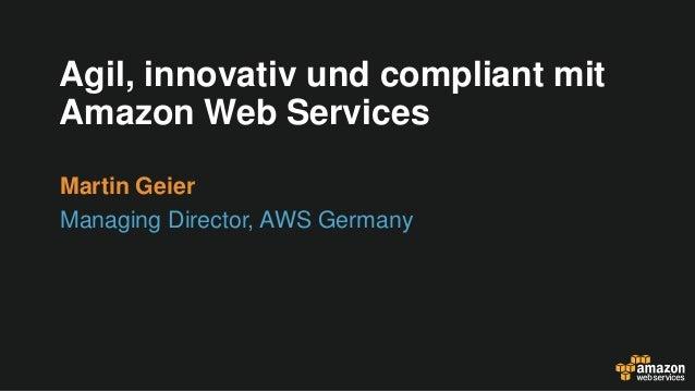 Agil, innovativ und compliant mit Amazon Web Services Martin Geier Managing Director, AWS Germany