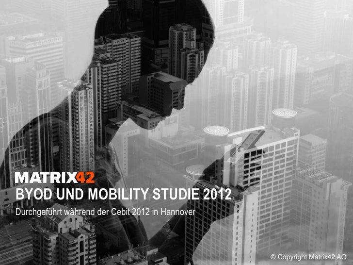 BYOD UND MOBILITY STUDIE 2012BYOD UND MOBILITY STUDIE 2012Durchgeführt während der Cebit 2012 in Hannover                 ...