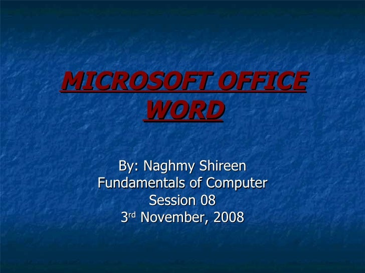 MICROSOFT OFFICE WORD By: Naghmy Shireen Fundamentals of Computer Session 08 3 rd  November, 2008